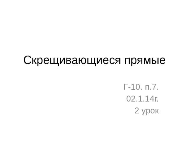 Скрещивающиеся прямые Г-10. п.7. 02.1.14г. 2 урок