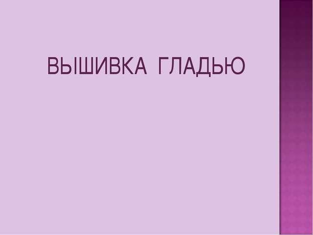 ВЫШИВКА ГЛАДЬЮ