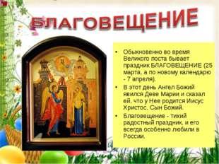 Обыкновенно во время Великого поста бывает праздник БЛАГОВЕЩЕНИЕ (25 марта,