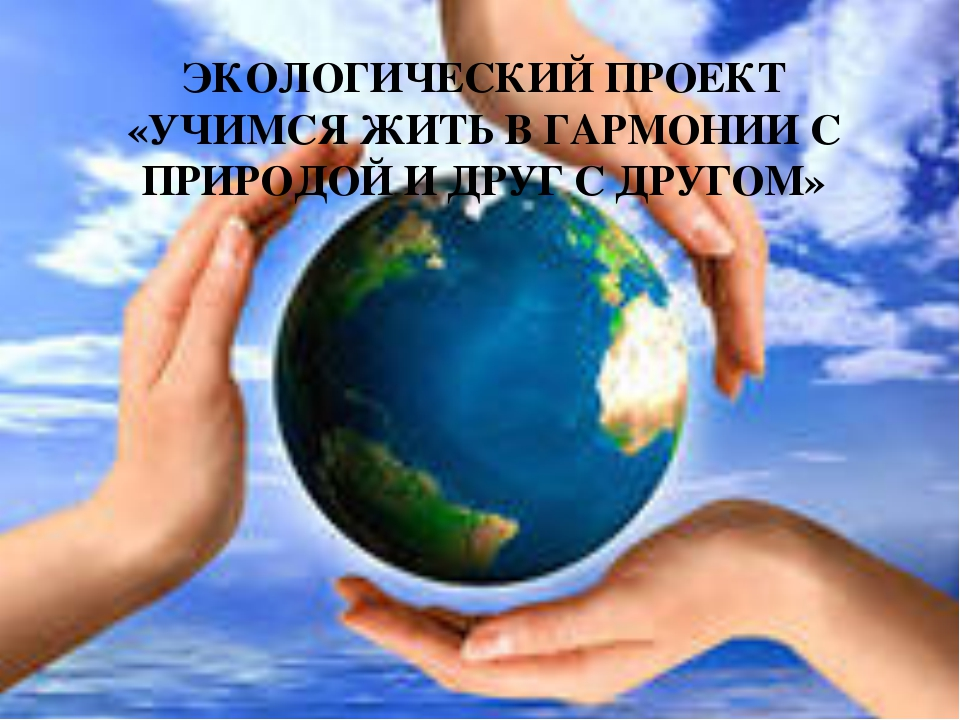 ЭКОЛОГИЧЕСКИЙ ПРОЕКТ «УЧИМСЯ ЖИТЬ В ГАРМОНИИ С ПРИРОДОЙ И ДРУГ С ДРУГОМ»
