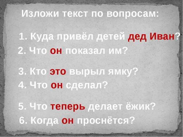 Изложи текст по вопросам: 1.Куда привёл детей дед Иван? 2.Что он показал им...
