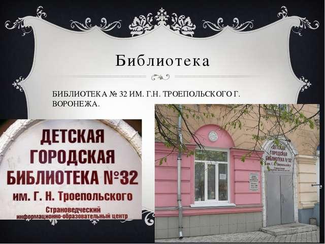 Библиотека БИБЛИОТЕКА № 32 ИМ. Г.Н. ТРОЕПОЛЬСКОГО Г. ВОРОНЕЖА.