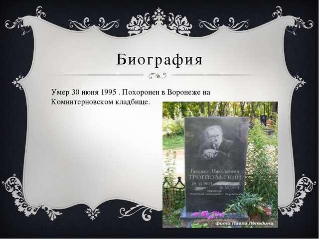 Биография Умер30 июня 1995 . Похоронен в Воронеже на Коминтерновском кладбище.