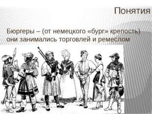 Понятия Бюргеры – (от немецкого «бург» крепость) они занимались торговлей и р