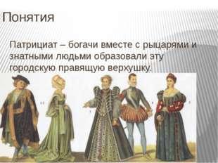 Понятия Патрициат – богачи вместе с рыцарями и знатными людьми образовали эту