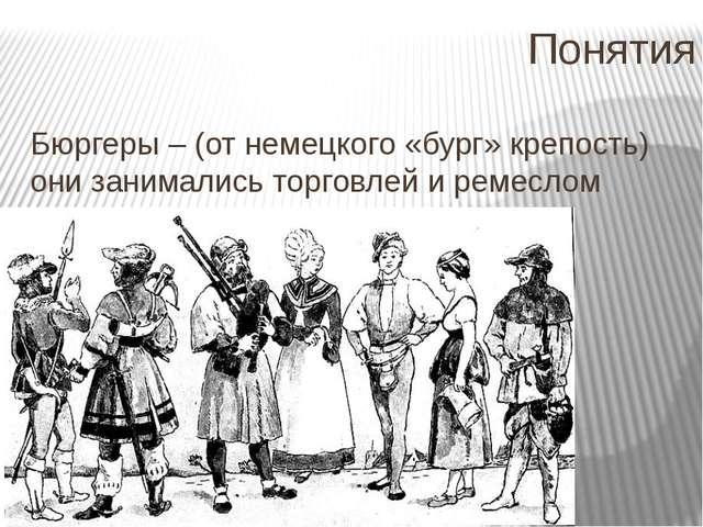 Понятия Бюргеры – (от немецкого «бург» крепость) они занимались торговлей и р...