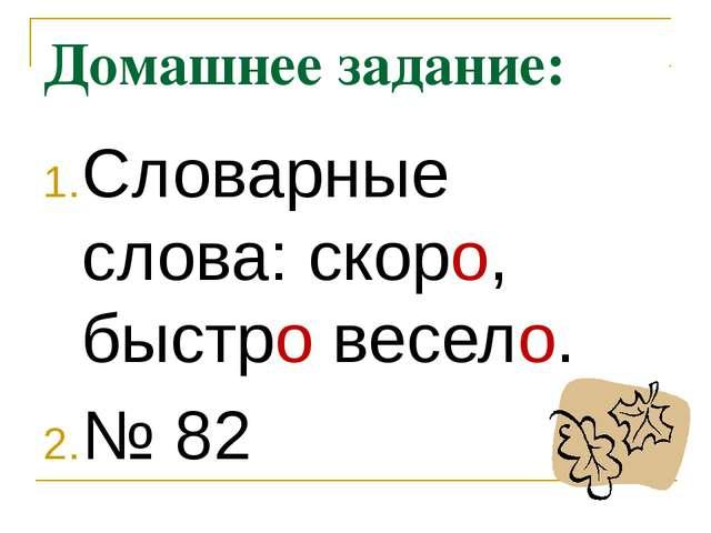 Домашнее задание: Словарные слова: скоро, быстро весело. № 82