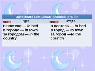 Запомните застывшие словосочетания ГДЕ?КУДА? в постели — in bed в городе —