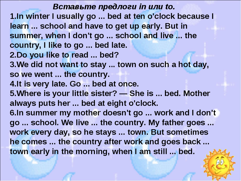 Вставьте предлоги in или to. In winter I usually go ... bed at ten o'clock be...