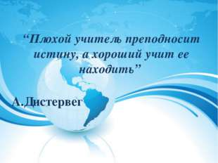 """""""Плохой учитель преподносит истину, а хороший учит ее находить""""  А.Дистерве"""