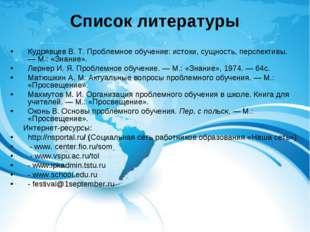 Список литературы Кудрявцев В. Т. Проблемное обучение: истоки, сущность, перс