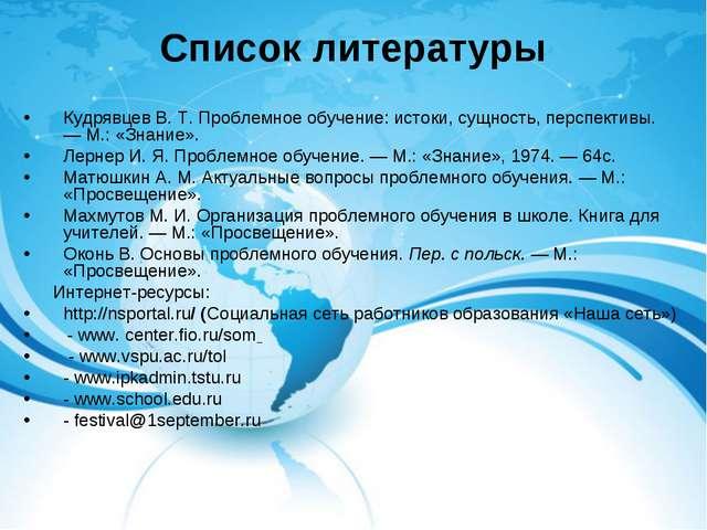 Список литературы Кудрявцев В. Т. Проблемное обучение: истоки, сущность, перс...