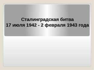 Сталинградская битва 17 июля 1942 - 2 февраля 1943 года