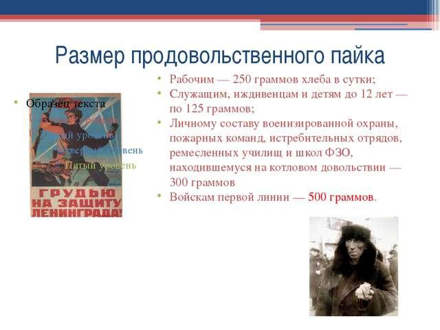 Размер продовольственного пайка Рабочим— 250 граммов хлеба в сутки; Служащим...