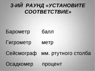 3-ИЙ РАУНД «УСТАНОВИТЕ СООТВЕТСТВИЕ» Барометр балл Гигрометр метр Сейсмограф