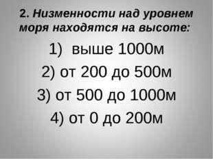 2. Низменности над уровнем моря находятся на высоте: 1) выше 1000м 2) от 200