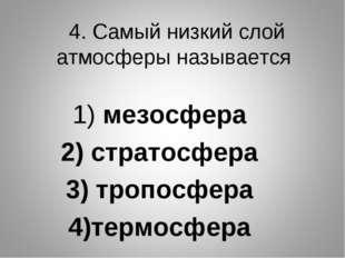 4. Самый низкий слой атмосферы называется 1) мезосфера 2) стратосфера 3) троп