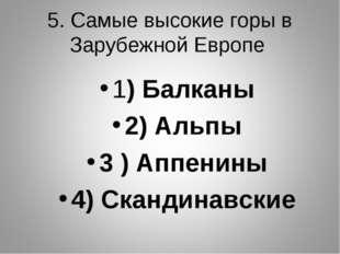 5. Самые высокие горы в Зарубежной Европе 1) Балканы 2) Альпы 3 ) Аппенины 4)