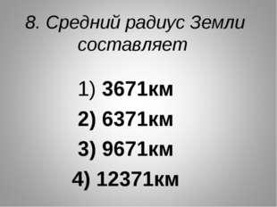 8. Средний радиус Земли составляет 1) 3671км 2) 6371км 3) 9671км 4) 12371км