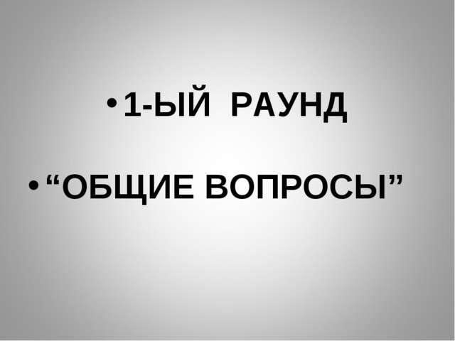 """1-ЫЙ РАУНД """"ОБЩИЕ ВОПРОСЫ"""""""