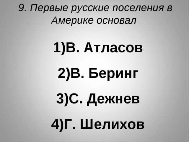9. Первые русские поселения в Америке основал В. Атласов В. Беринг С. Дежнев...