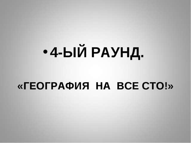 4-ЫЙ РАУНД. «ГЕОГРАФИЯ НА ВСЕ СТО!»