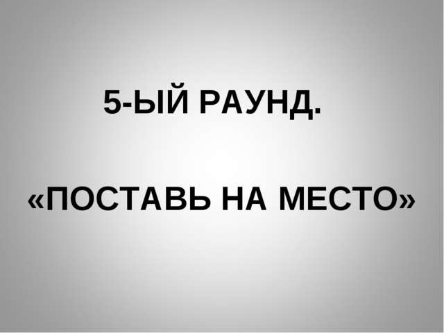 5-ЫЙ РАУНД. «ПОСТАВЬ НА МЕСТО»