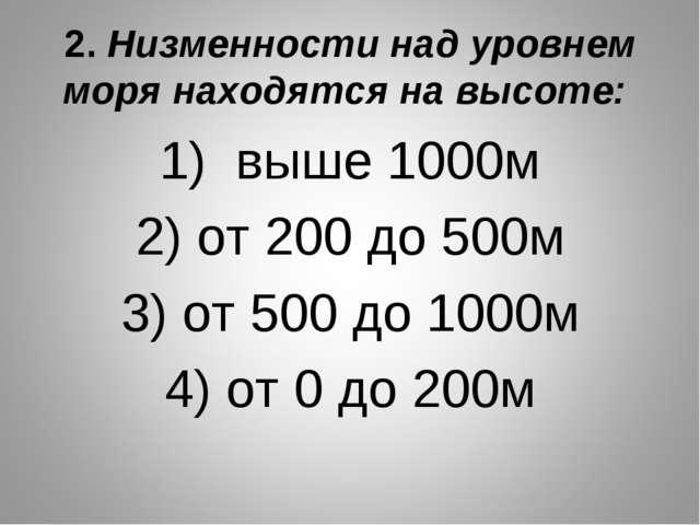 2. Низменности над уровнем моря находятся на высоте: 1) выше 1000м 2) от 200...