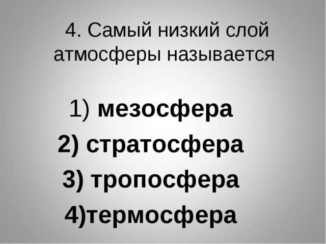 4. Самый низкий слой атмосферы называется 1) мезосфера 2) стратосфера 3) троп...