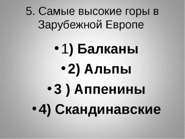 5. Самые высокие горы в Зарубежной Европе 1) Балканы 2) Альпы 3 ) Аппенины 4)...