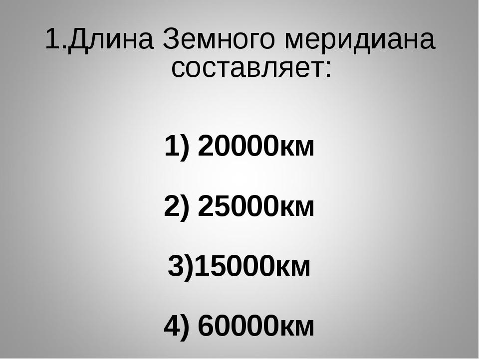 Длина Земного меридиана составляет: 1) 20000км 2) 25000км 3)15000км 4) 60000км
