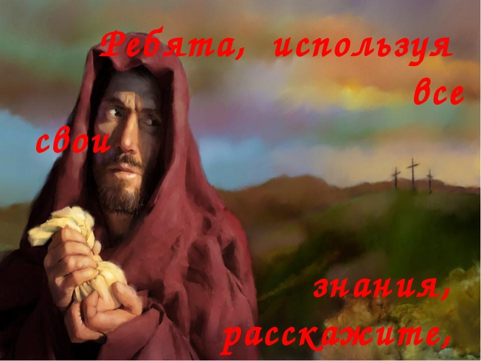 Ребята, используя все свои знания, расскажите, что вы знаете об Иуде?