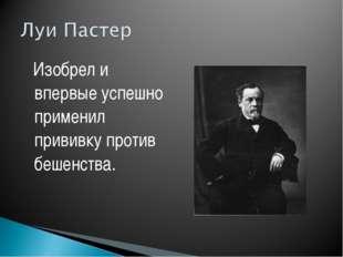Изобрел и впервые успешно применил прививку против бешенства.