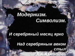 Модернизм. Символизм. И серебряный месяц ярко Над серебряным веком стыл А.А.А