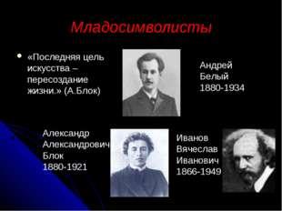Младосимволисты «Последняя цель искусства – пересоздание жизни.» (А.Блок) Анд
