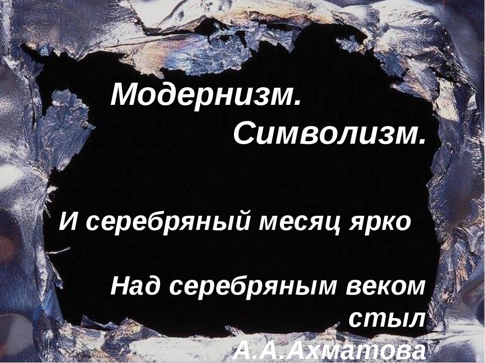 Модернизм. Символизм. И серебряный месяц ярко Над серебряным веком стыл А.А.А...