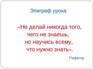 Эпиграф урока: «Не делай никогда того, чего не знаешь, но научись всему, что