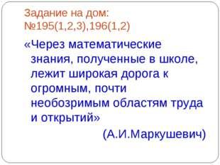 Задание на дом: №195(1,2,3),196(1,2) «Через математические знания, полученные