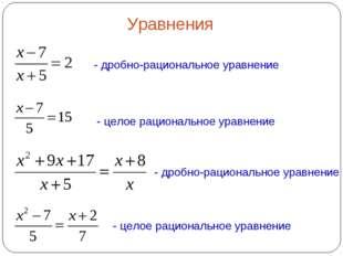 Уравнения - целое рациональное уравнение - дробно-рациональное уравнение - др