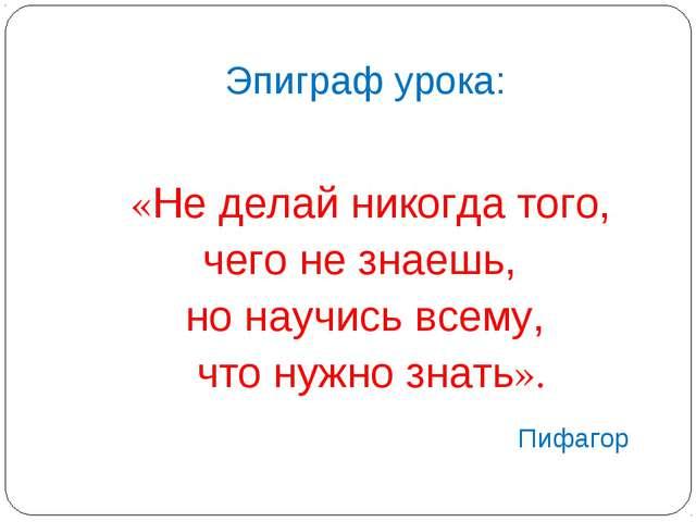 Эпиграф урока: «Не делай никогда того, чего не знаешь, но научись всему, что...