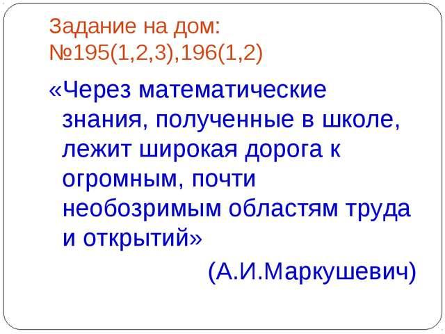 Задание на дом: №195(1,2,3),196(1,2) «Через математические знания, полученные...