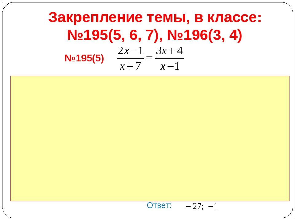 Закрепление темы, в классе: №195(5, 6, 7), №196(3, 4) №195(5) Ответ: