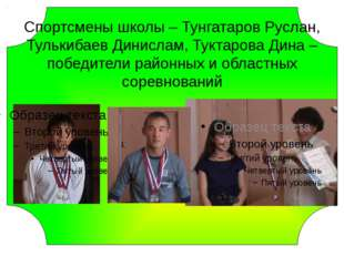 Спортсмены школы – Тунгатаров Руслан, Тулькибаев Динислам, Туктарова Дина –