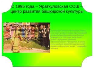 С 1995 года – Яраткуловская СОШ – центр развития башкирской культуры Проведе