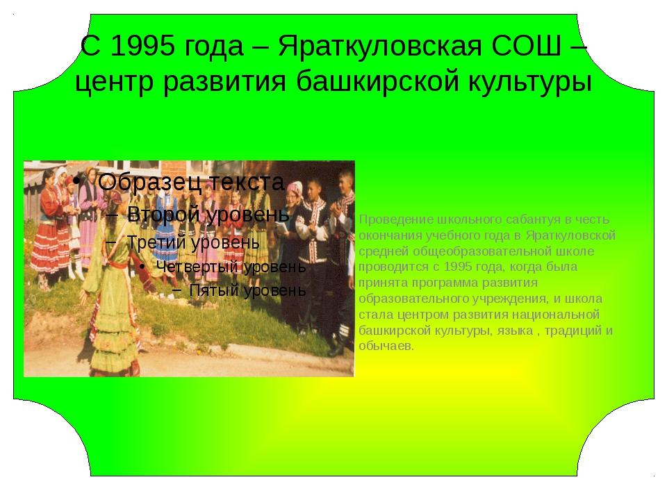 С 1995 года – Яраткуловская СОШ – центр развития башкирской культуры Проведе...