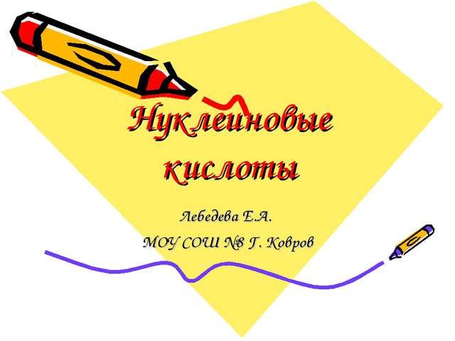 Нуклеиновые кислоты Лебедева Е.А. МОУ СОШ №8 Г. Ковров