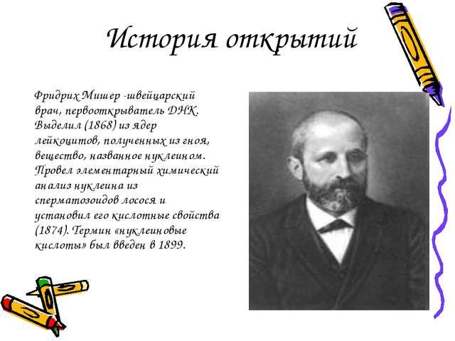 История открытий Фридрих Мишер -швейцарский врач, первооткрыватель ДНК. Выде...