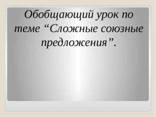 """Обобщающий урок по теме """"Сложные союзные предложения""""."""