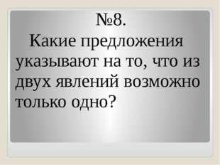 №8. Какие предложения указывают на то, что из двух явлений возможно только од
