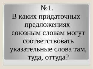 №1. В каких придаточных предложениях союзным словам могут соответствовать ука